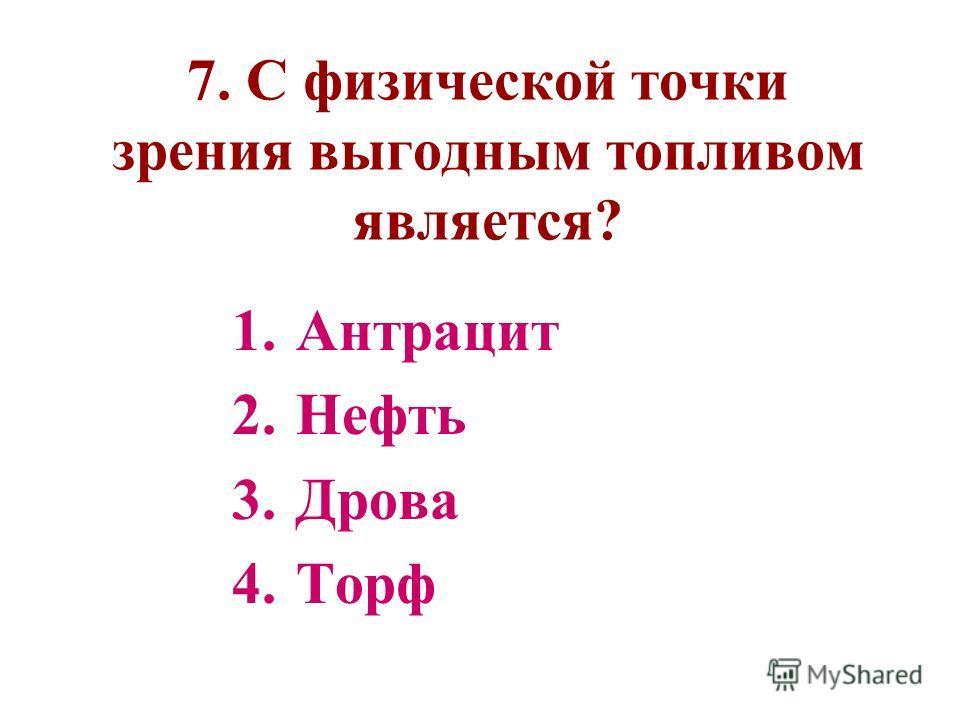 7. С физической точки зрения выгодным топливом является? 1.Антрацит 2.Нефть 3.Дрова 4.Торф