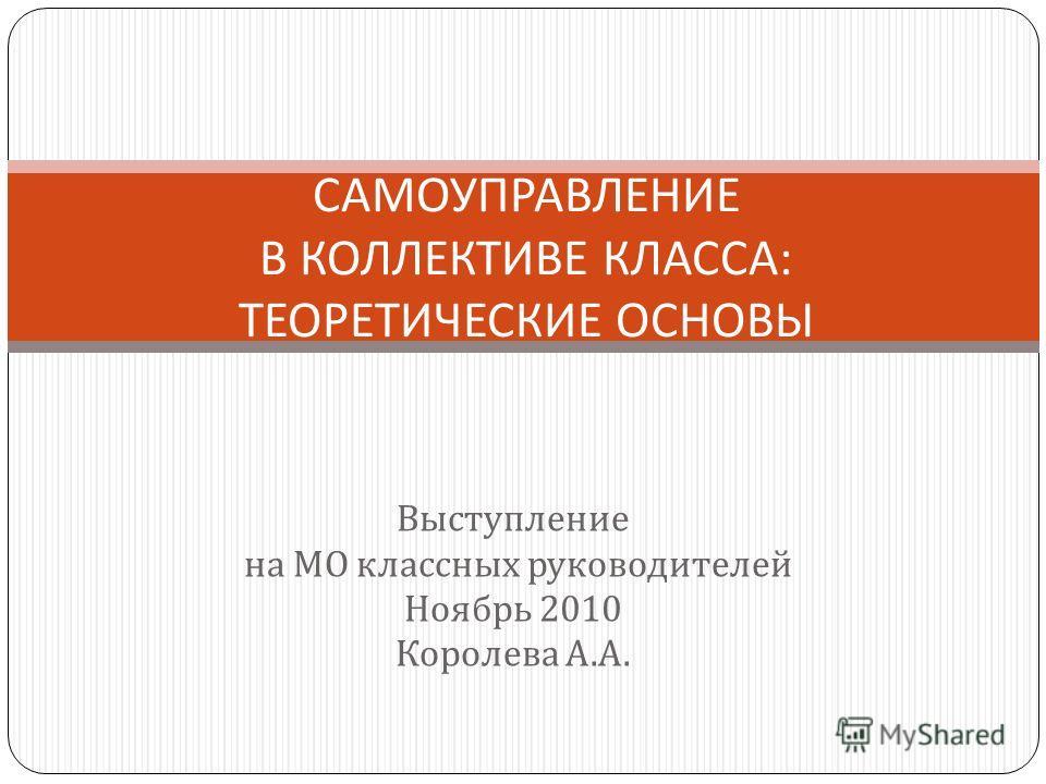 Выступление на МО классных руководителей Ноябрь 2010 Королева А. А. САМОУПРАВЛЕНИЕ В КОЛЛЕКТИВЕ КЛАССА : ТЕОРЕТИЧЕСКИЕ ОСНОВЫ