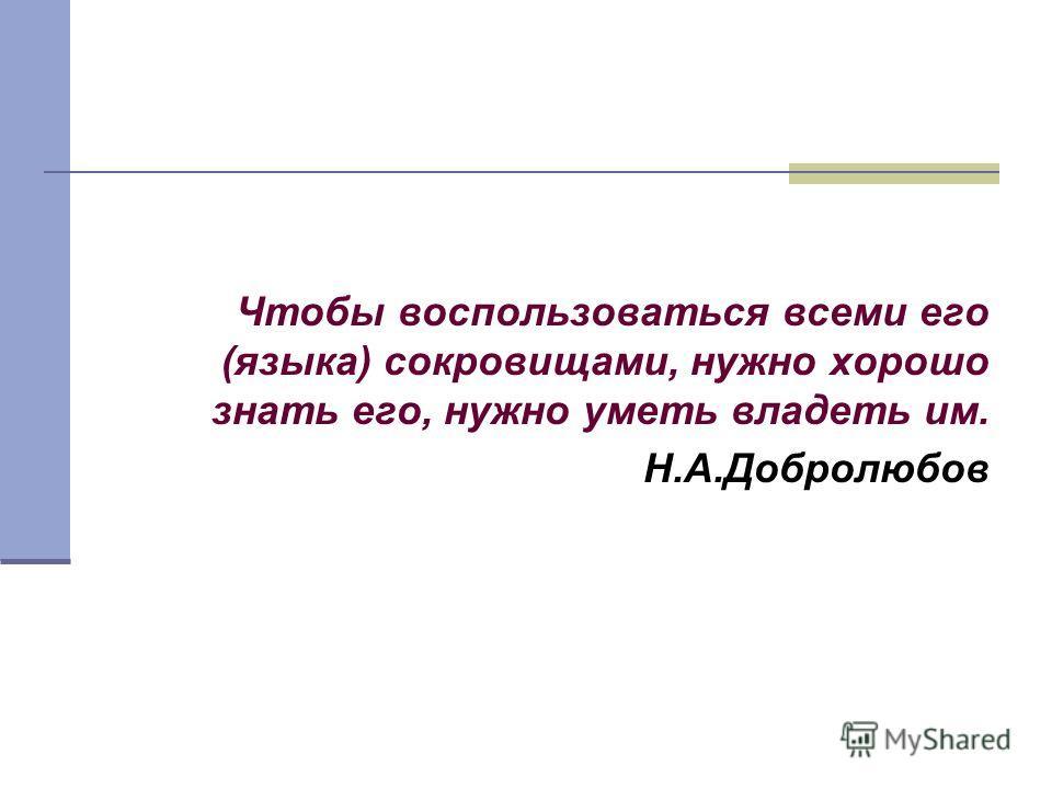 Чтобы воспользоваться всеми его (языка) сокровищами, нужно хорошо знать его, нужно уметь владеть им. Н.А.Добролюбов