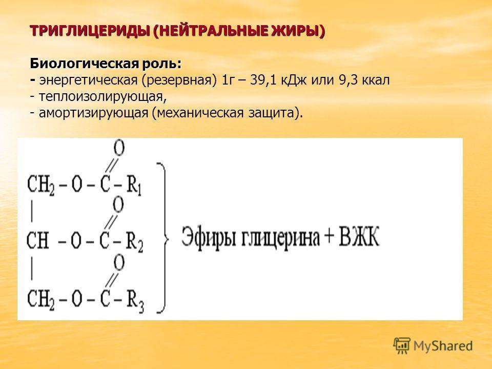 ТРИГЛИЦЕРИДЫ (НЕЙТРАЛЬНЫЕ ЖИРЫ) Биологическая роль: - ТРИГЛИЦЕРИДЫ (НЕЙТРАЛЬНЫЕ ЖИРЫ) Биологическая роль: - энергетическая (резервная) 1г – 39,1 кДж или 9,3 ккал - теплоизолирующая, - амортизирующая (механическая защита).