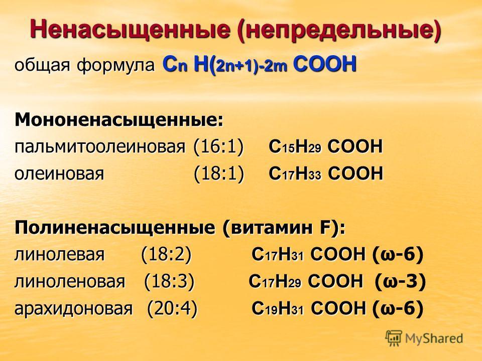 Ненасыщенные (непредельные ) общая формула С n H( 2n+1)-2m COOH Мононенасыщенные: пальмитоолеиновая (16:1) С 15 Н 29 СООН олеиновая (18:1) С 17 Н 33 СООН Полиненасыщенные (витамин F): линолевая (18:2) С 17 Н 31 СООН линолевая (18:2) С 17 Н 31 СООН (ω