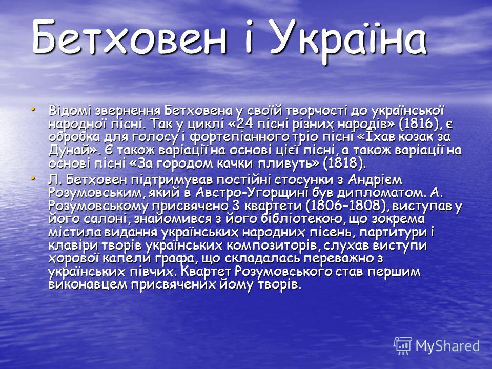 Бетховен і Україна Відомі звернення Бетховена у своїй творчості до української народної пісні. Так у циклі «24 пісні різних народів» (1816), є обробка для голосу і фортепіанного тріо пісні «Їхав козак за Дунай». Є також варіації на основі цієї пісні,