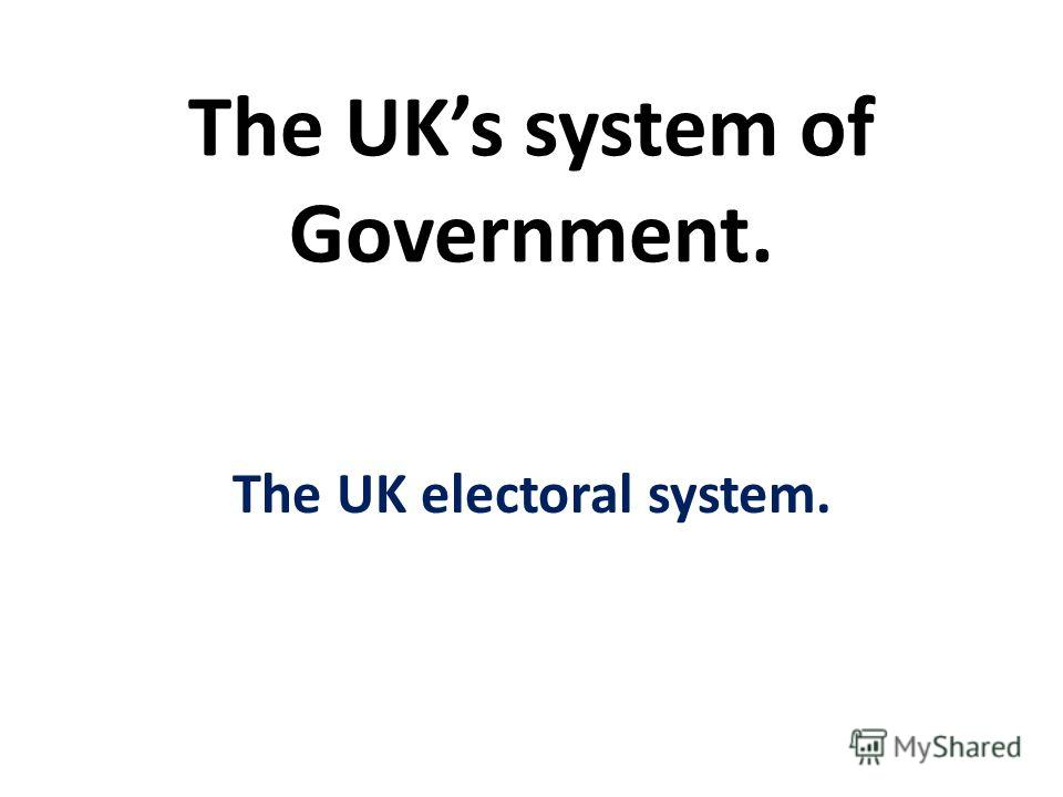 The UKs system of Government. The UK electoral system.