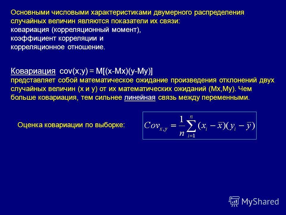 Основными числовыми характеристиками двумерного распределения случайных величин являются показатели их связи: ковариация (корреляционный момент), коэффициент корреляции и корреляционное отношение. Ковариация cov(x;y) = M[(x-Mx)(y-My)] представляет со