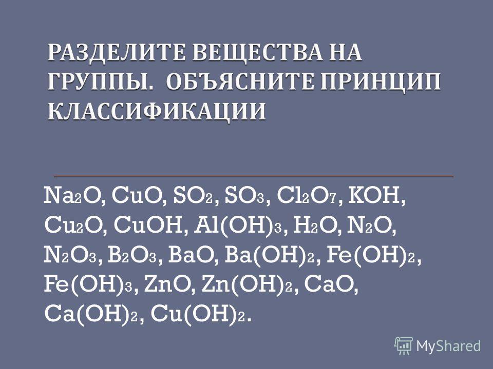 Na 2 O, CuO, SO 2, SO 3, Cl 2 O 7, KOH, Cu 2 O, CuOH, Al(OH) 3, H 2 O, N 2 O, N 2 O 3, B 2 O 3, BaO, Ba(OH) 2, Fe(OH) 2, Fe(OH) 3, ZnO, Zn(OH) 2, CaO, Ca(OH) 2, Cu(OH) 2.