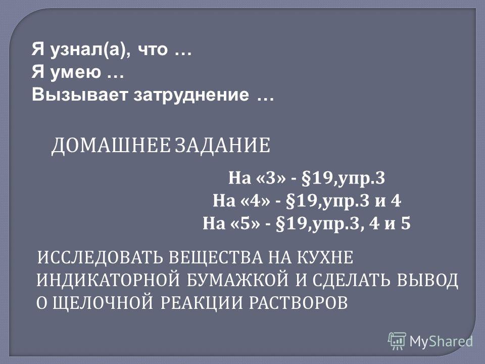 Я узнал(а), что … Я умею … Вызывает затруднение … ДОМАШНЕЕ ЗАДАНИЕ На «3» - §19,упр.3 На «4» - §19,упр.3 и 4 На «5» - §19,упр.3, 4 и 5 ИССЛЕДОВАТЬ ВЕЩЕСТВА НА КУХНЕ ИНДИКАТОРНОЙ БУМАЖКОЙ И СДЕЛАТЬ ВЫВОД О ЩЕЛОЧНОЙ РЕАКЦИИ РАСТВОРОВ