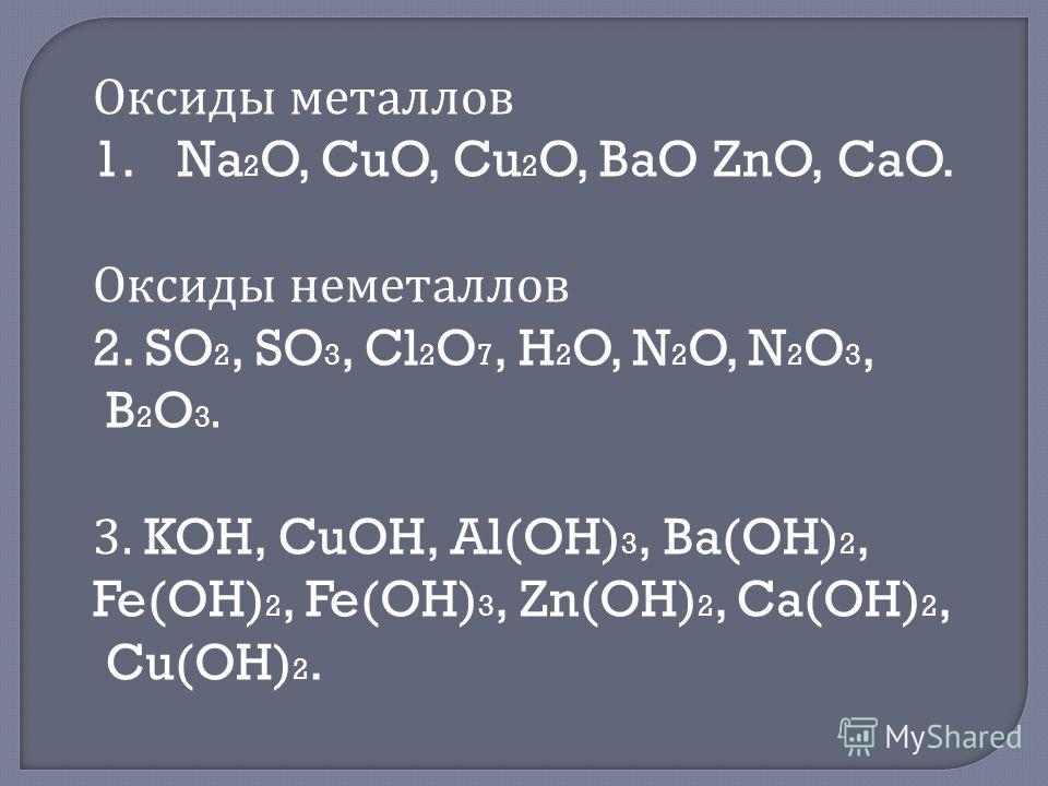 Оксиды металлов 1.Na 2 O, CuO, Cu 2 O, BaO ZnO, CaO. Оксиды неметаллов 2. SO 2, SO 3, Cl 2 O 7, H 2 O, N 2 O, N 2 O 3, B 2 O 3. 3. KOH, CuOH, Al(OH) 3, Ba(OH) 2, Fe(OH) 2, Fe(OH) 3, Zn(OH) 2, Ca(OH) 2, Cu(OH) 2.