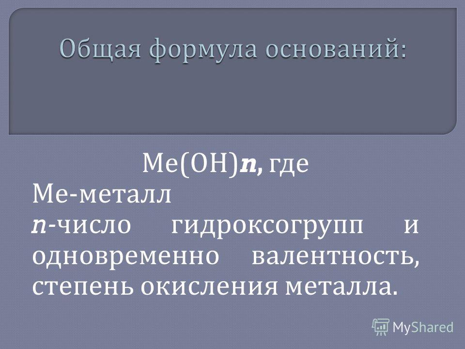 Ме ( ОН )n, где Ме - металл n- число гидроксогрупп и одновременно валентность, степень окисления металла.