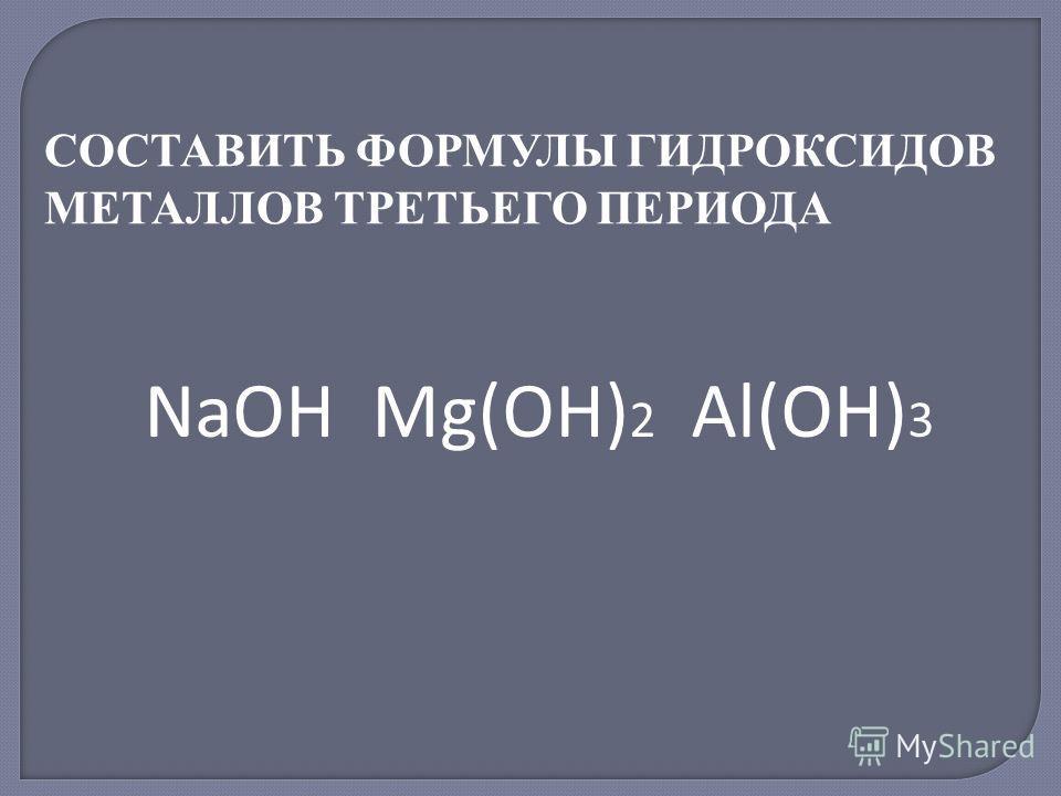 СОСТАВИТЬ ФОРМУЛЫ ГИДРОКСИДОВ МЕТАЛЛОВ ТРЕТЬЕГО ПЕРИОДА NaOH Mg(OH) 2 Al(OH) 3