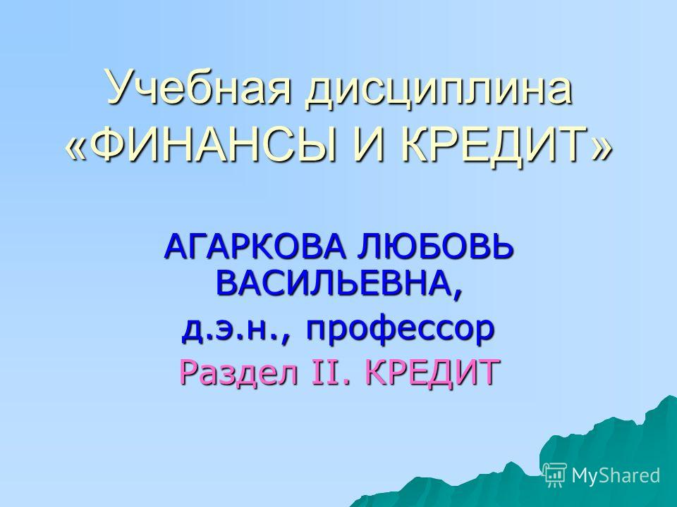 Учебная дисциплина «ФИНАНСЫ И КРЕДИТ» АГАРКОВА ЛЮБОВЬ ВАСИЛЬЕВНА, д.э.н., профессор Раздел II. КРЕДИТ