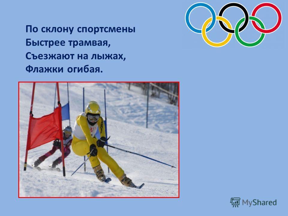 По склону спортсмены Быстрее трамвая, Съезжают на лыжах, Флажки огибая.