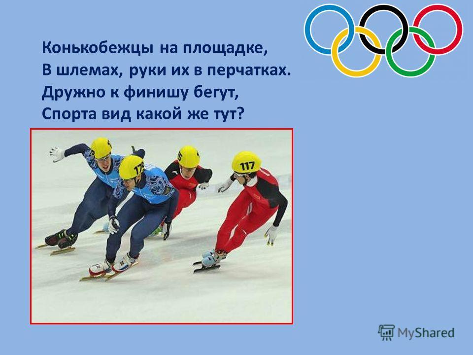 Конькобежцы на площадке, В шлемах, руки их в перчатках. Дружно к финишу бегут, Спорта вид какой же тут?