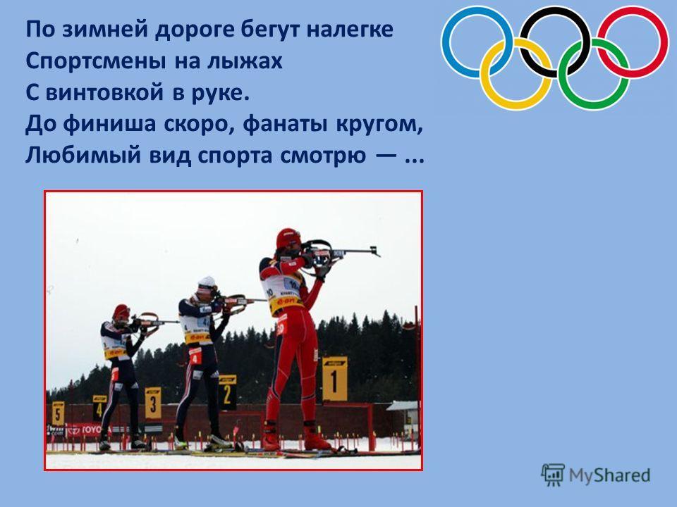 По зимней дороге бегут налегке Спортсмены на лыжах С винтовкой в руке. До финиша скоро, фанаты кругом, Любимый вид спорта смотрю...