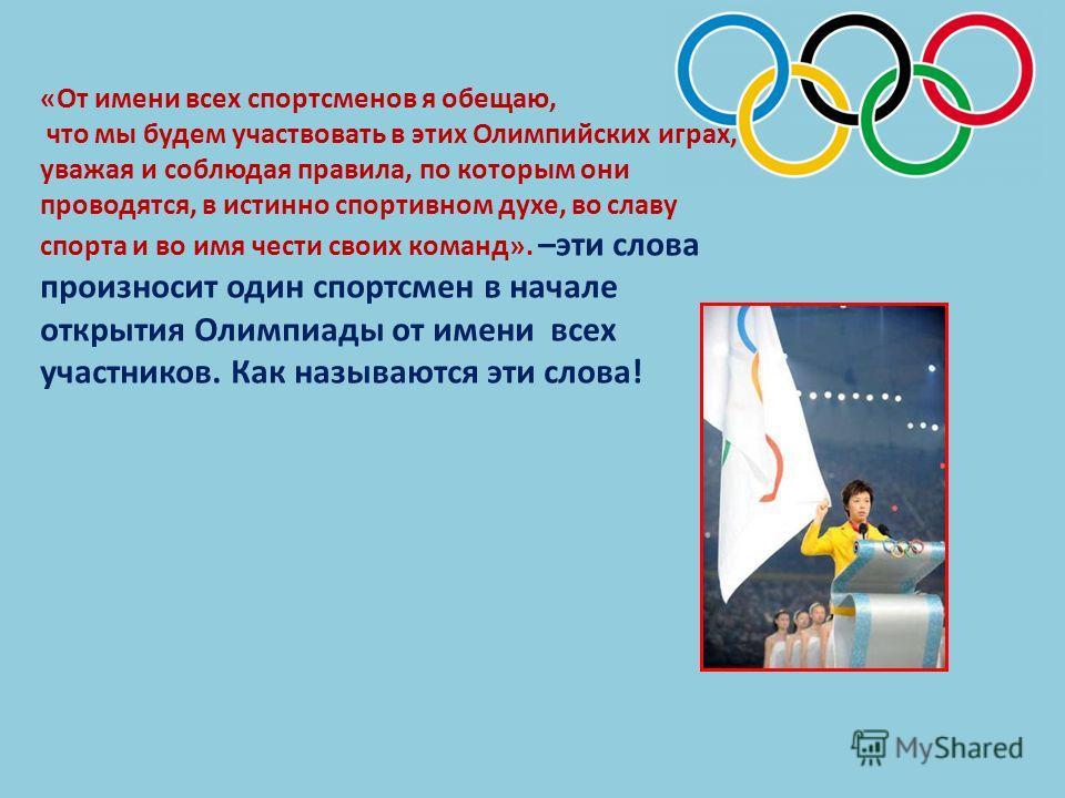 «От имени всех спортсменов я обещаю, что мы будем участвовать в этих Олимпийских играх, уважая и соблюдая правила, по которым они проводятся, в истинно спортивном духе, во славу спорта и во имя чести своих команд». –эти слова произносит один спортсме
