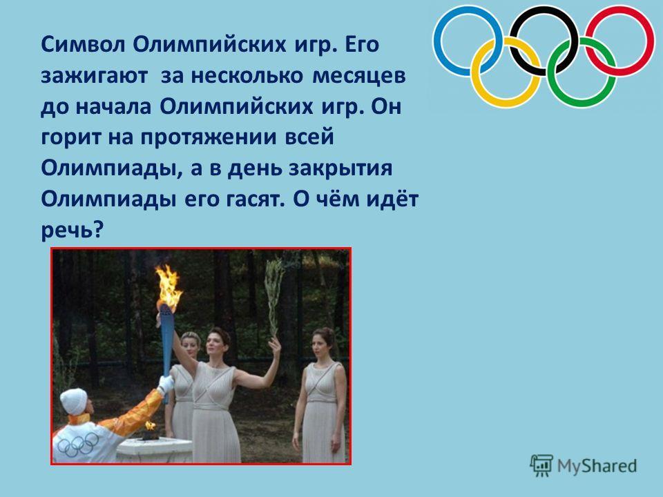 Символ Олимпийских игр. Его зажигают за несколько месяцев до начала Олимпийских игр. Он горит на протяжении всей Олимпиады, а в день закрытия Олимпиады его гасят. О чём идёт речь?