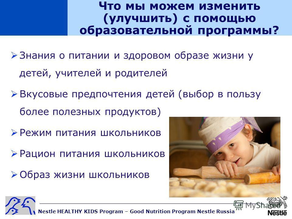 Nestle HEALTHY KIDS Program – Good Nutrition Program Nestle Russia Что мы можем изменить (улучшить) с помощью образовательной программы? Знания о питании и здоровом образе жизни у детей, учителей и родителей Вкусовые предпочтения детей (выбор в польз