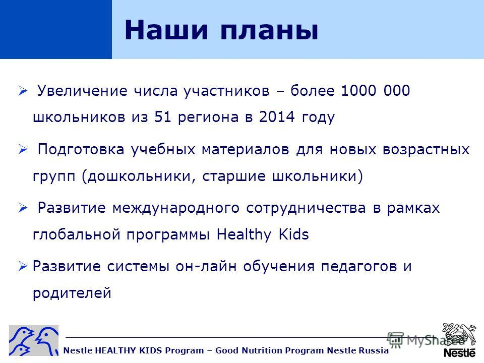Nestle HEALTHY KIDS Program – Good Nutrition Program Nestle Russia Наши планы Увеличение числа участников – более 1000 000 школьников из 51 региона в 2014 году Подготовка учебных материалов для новых возрастных групп (дошкольники, старшие школьники)