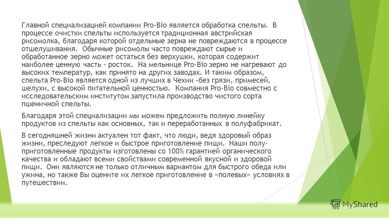 Главной специализацией компании Pro-Bio является обработка спельты. В процессе очистки спельты используется традиционная австрийская рисомолка, благодаря которой отдельные зерна не повреждаются в процессе отшелушивания. Обычные рисомолы часто поврежд