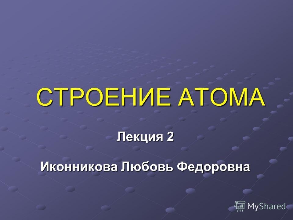 СТРОЕНИЕ АТОМА Лекция 2 Иконникова Любовь Федоровна