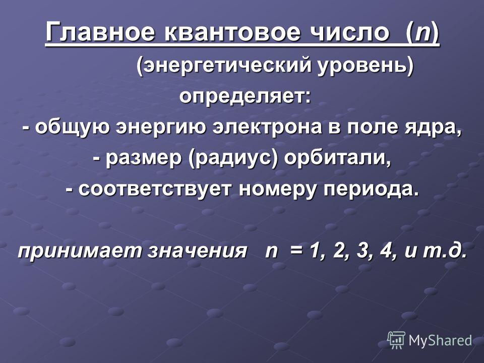 Главное квантовое число (n) (энергетический уровень) определяет: определяет: - общую энергию электрона в поле ядра, - размер (радиус) орбитали, - соответствует номеру периода. принимает значения n = 1, 2, 3, 4, и т.д.
