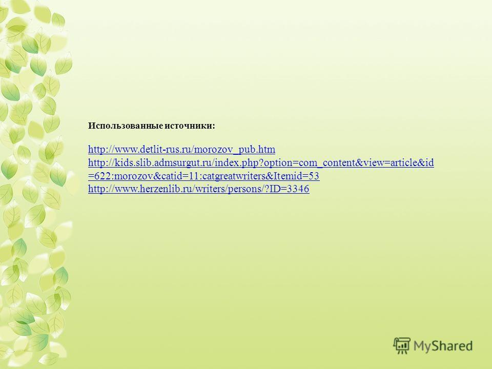 Использованные источники: http://www.detlit-rus.ru/morozov_pub.htm http://kids.slib.admsurgut.ru/index.php?option=com_content&view=article&id =622:morozov&catid=11:catgreatwriters&Itemid=53 http://www.herzenlib.ru/writers/persons/?ID=3346