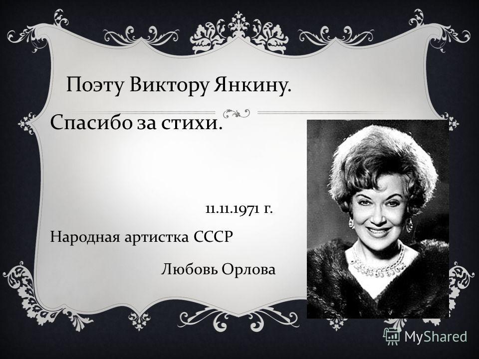 Поэту Виктору Янкину. Спасибо за стихи. 11.11.1971 г. Народная артистка СССР Любовь Орлова