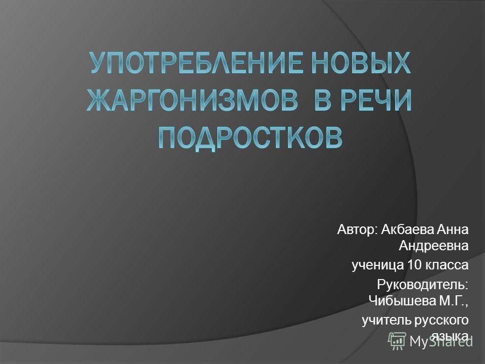 Автор: Акбаева Анна Андреевна ученица 10 класса Руководитель: Чибышева М.Г., учитель русского языка