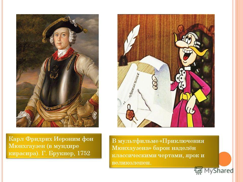 Карл Фридрих Иероним фон Мюнхгаузен (в мундире кирасира). Г. Брукнер, 1752 В мультфильме «Приключения Мюнхаузена» барон наделён классическими чертами, ярок и великолепен.