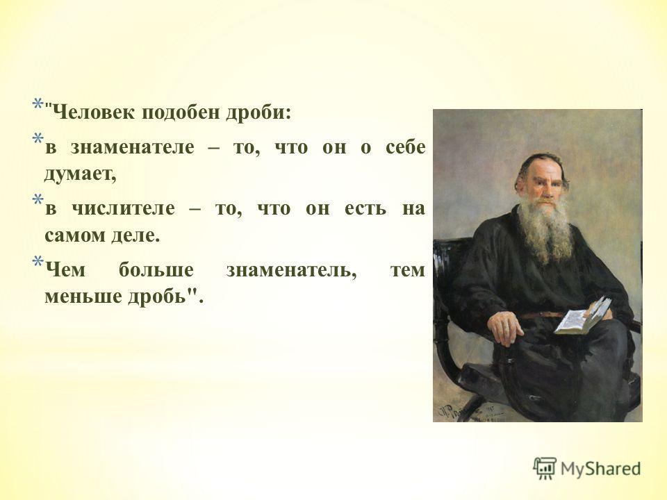 *  Человек подобен дроби: * в знаменателе – то, что он о себе думает, * в числителе – то, что он есть на самом деле. * Чем больше знаменатель, тем меньше дробь.