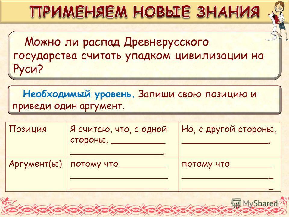 Можно ли распад Древнерусского государства считать упадком цивилизации на Руси? ПозицияЯ считаю, что, с одной стороны, __________ _________________, Но, с другой стороны, ________________, Аргумент(ы)потому что_________ __________________ потому что_