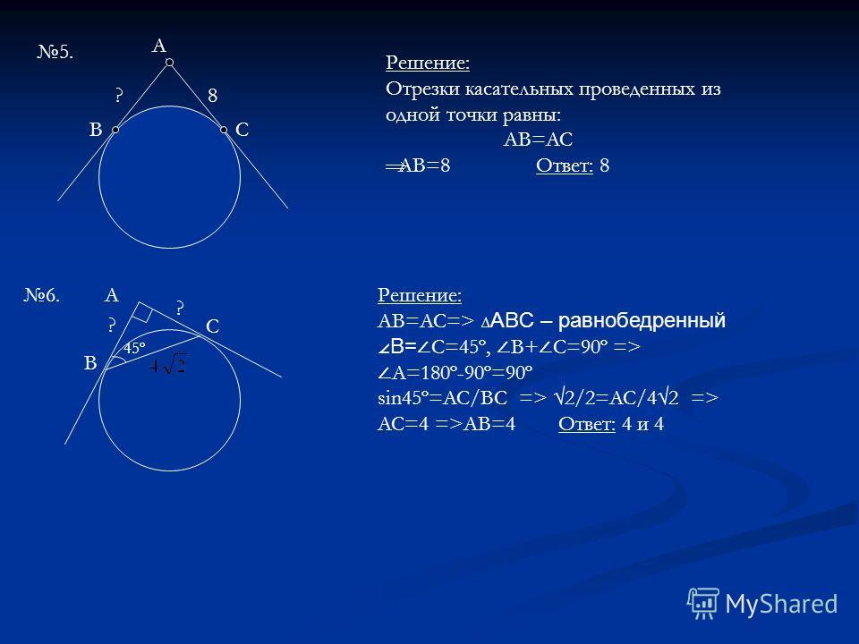 5. B A C 8? Решение: Отрезки касательных проведенных из одной точки равны: AB=AC AB=8 Ответ: 8 A B C ? ? 45º Решение: AB=AC=> ABC – равнобедренный B= C=45º, B+ C=90º => A=180º-90º=90º sin45º=AC/BC => 2/2=AC/42 => AC=4 =>AB=4 Ответ: 4 и 4 6.