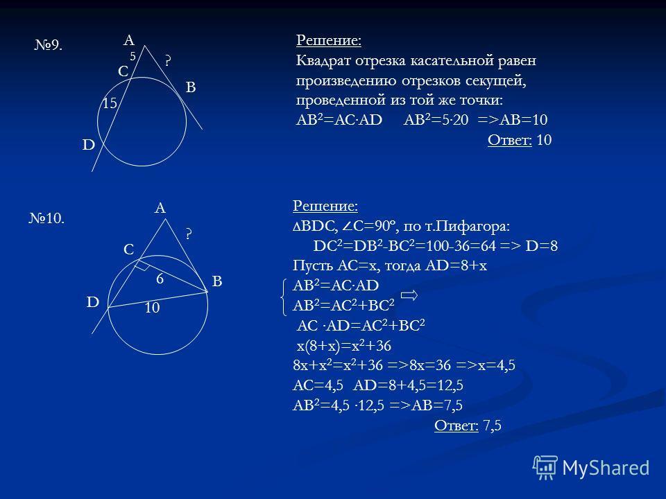 9. A C B D 5 15 ? Решение: Квадрат отрезка касательной равен произведению отрезков секущей, проведенной из той же точки: AB 2 =ACAD AB 2 =520 =>AB=10 Ответ: 10 10. A C B D 10 6 ? Решение: BDC, С=90º, по т.Пифагора: DC 2 =DB 2 -BC 2 =100-36=64 => D=8