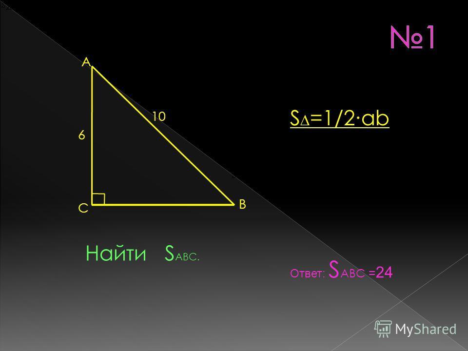 А В С 6 10 Найти S ABC. Ответ: S ABC = 24 S =1/2аb