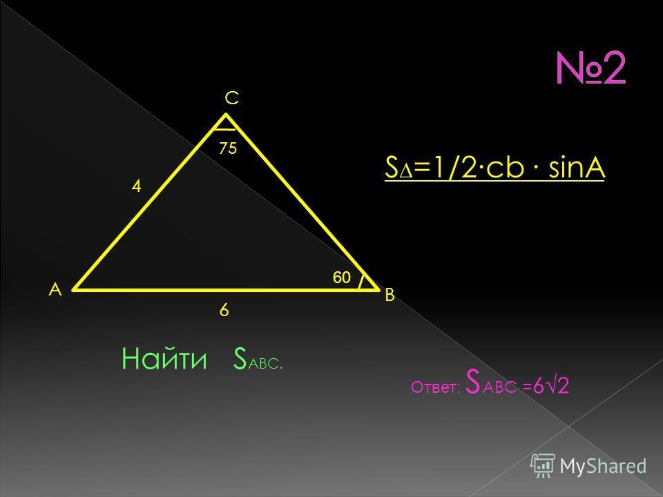 4 6 75 А С В Найти S ABC. Ответ: S ABC = 62 60 S =1/2cb sinA