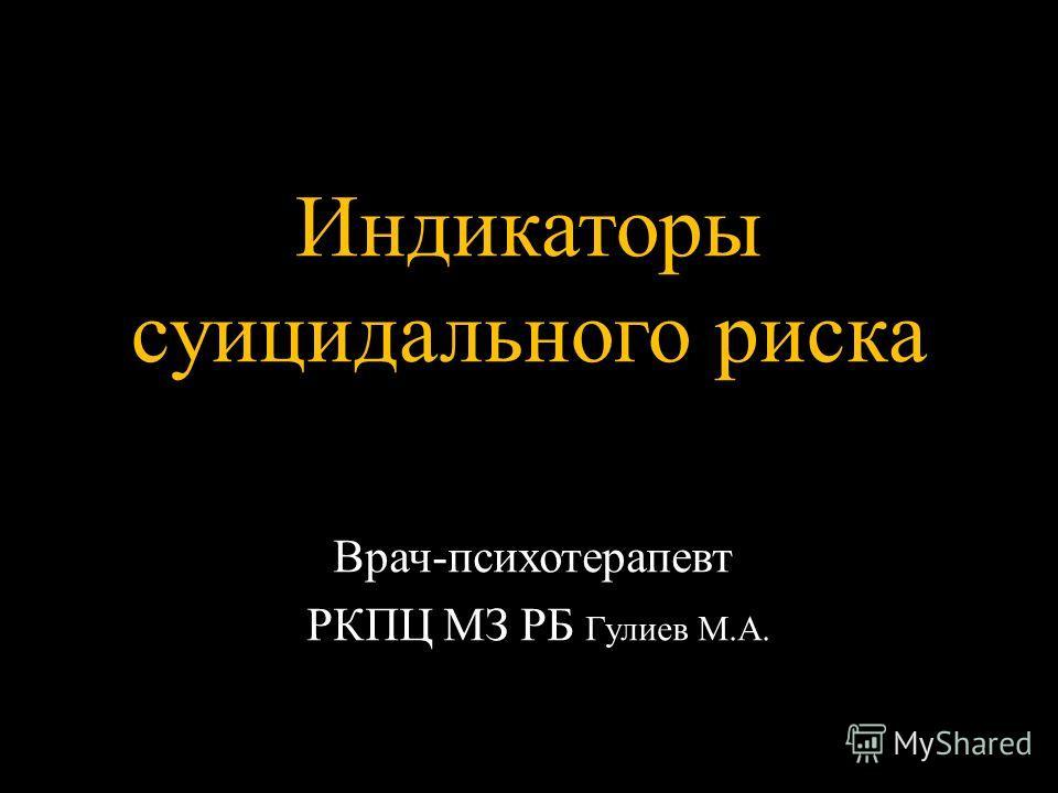 Индикаторы суицидального риска Врач-психотерапевт РКПЦ МЗ РБ Гулиев М.А.