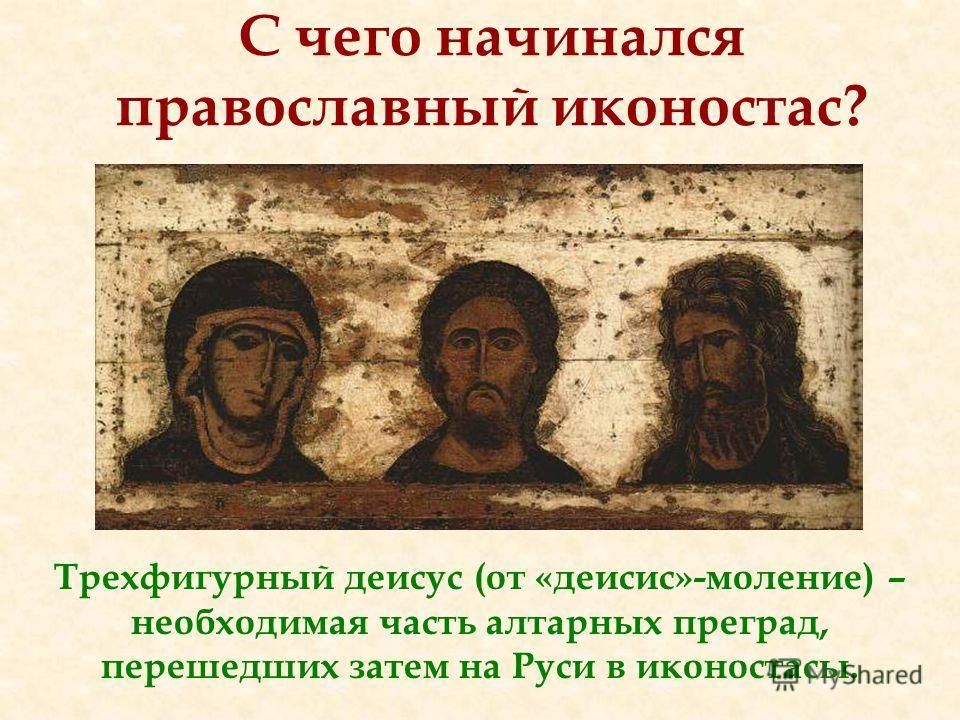 Трехфигурный деисус (от «деисис»-моление) – необходимая часть алтарных преград, перешедших затем на Руси в иконостасы. С чего начинался православный иконостас?