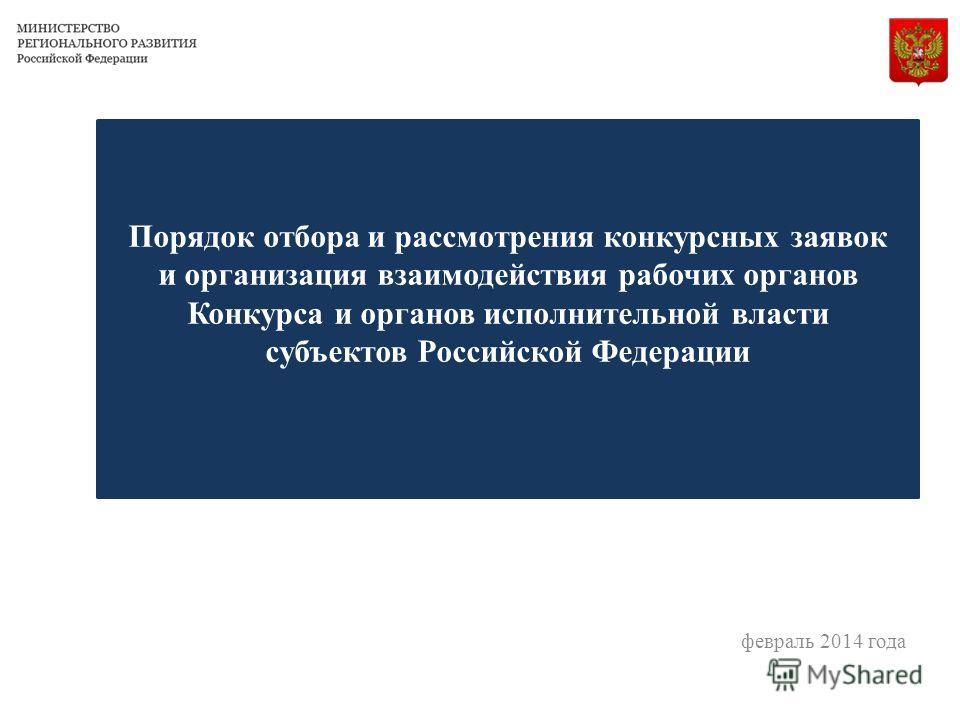 Порядок отбора и рассмотрения конкурсных заявок и организация взаимодействия рабочих органов Конкурса и органов исполнительной власти субъектов Российской Федерации февраль 2014 года