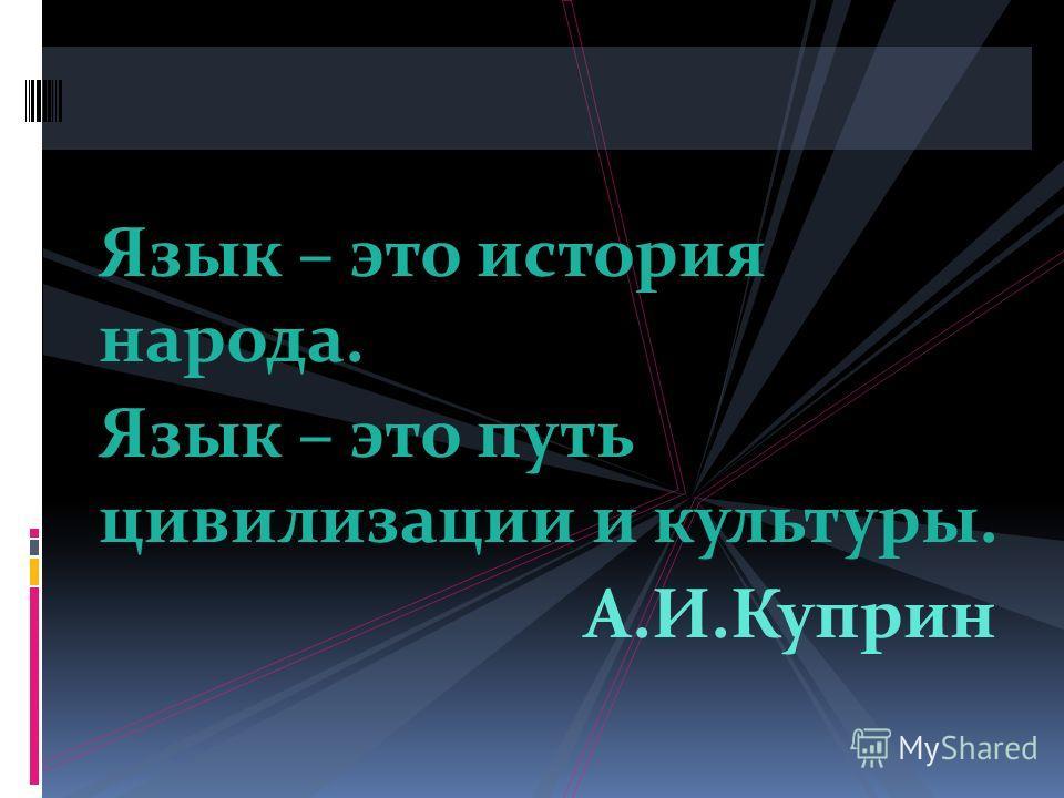 Язык – это история народа. Язык – это путь цивилизации и культуры. А.И.Куприн