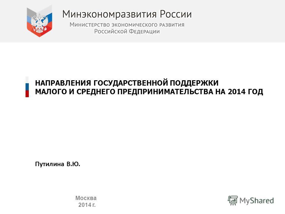 НАПРАВЛЕНИЯ ГОСУДАРСТВЕННОЙ ПОДДЕРЖКИ МАЛОГО И СРЕДНЕГО ПРЕДПРИНИМАТЕЛЬСТВА НА 2014 ГОД Москва 2014 г. Путилина В.Ю.