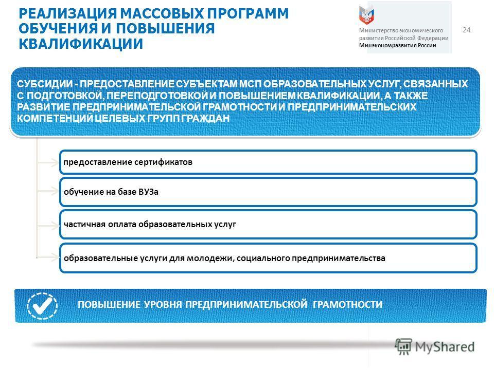 24 РЕАЛИЗАЦИЯ МАССОВЫХ ПРОГРАММ ОБУЧЕНИЯ И ПОВЫШЕНИЯ КВАЛИФИКАЦИИ Министерство экономического развития Российской Федерации Минэкономразвития России СУБСИДИИ - ПРЕДОСТАВЛЕНИЕ СУБЪЕКТАМ МСП ОБРАЗОВАТЕЛЬНЫХ УСЛУГ, СВЯЗАННЫХ С ПОДГОТОВКОЙ, ПЕРЕПОДГОТОВК