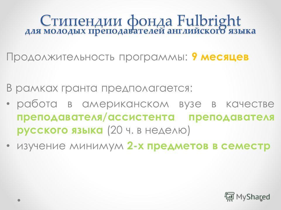 Стипендии фонда Fulbright для молодых преподавателей английского языка Продолжительность программы: 9 месяцев В рамках гранта предполагается: работа в американском вузе в качестве преподавателя/ассистента преподавателя русского языка (20 ч. в неделю)