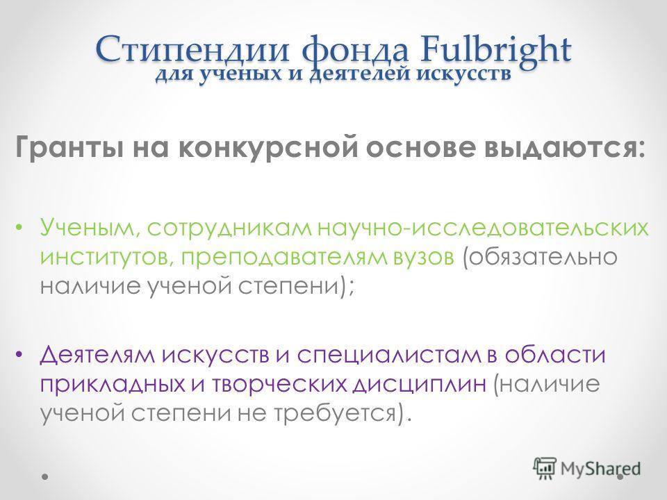 Стипендии фонда Fulbright для ученых и деятелей искусств Гранты на конкурсной основе выдаются: Ученым, сотрудникам научно-исследовательских институтов, преподавателям вузов (обязательно наличие ученой степени); Деятелям искусств и специалистам в обла
