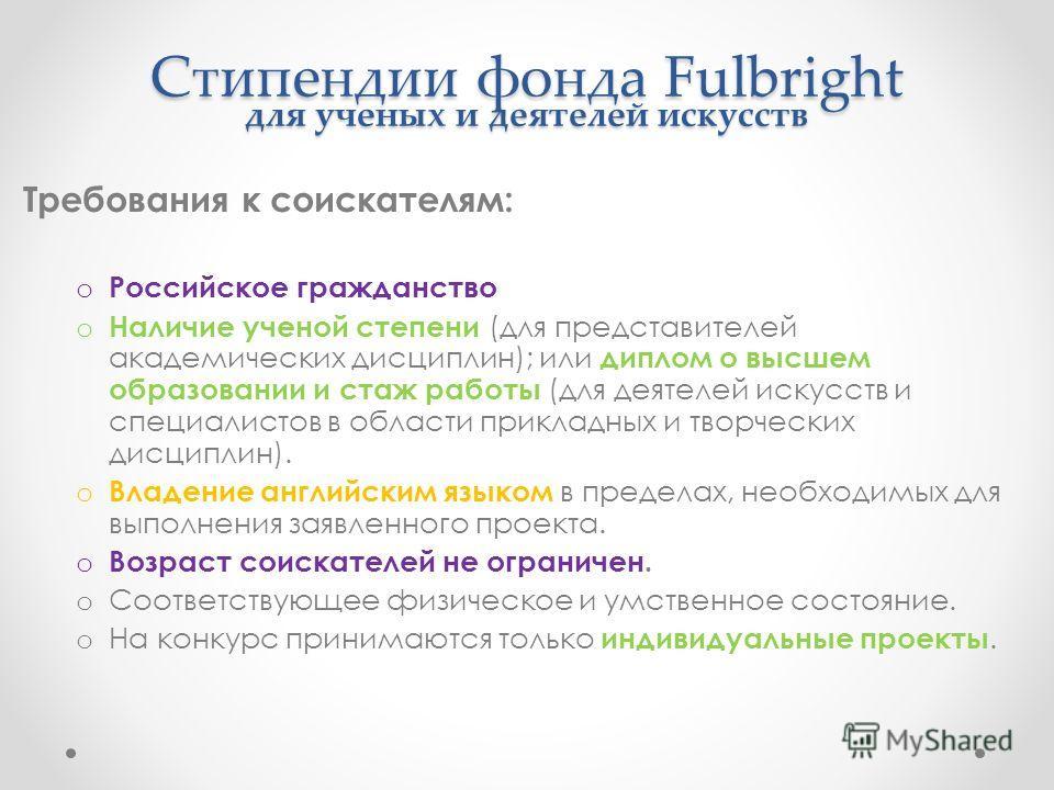 Стипендии фонда Fulbright для ученых и деятелей искусств Требования к соискателям: o Российское гражданство o Наличие ученой степени (для представителей академических дисциплин); или диплом о высшем образовании и стаж работы (для деятелей искусств и