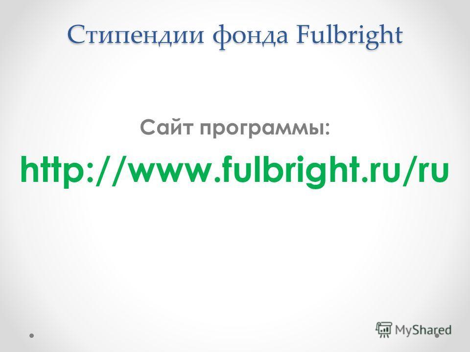 Стипендии фонда Fulbright Сайт программы: http://www.fulbright.ru/ru