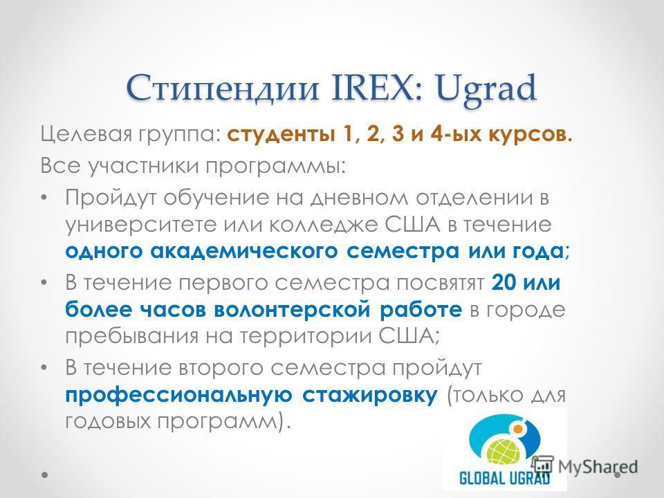 Стипендии IREX: Ugrad Целевая группа: студенты 1, 2, 3 и 4-ых курсов. Все участники программы: Пройдут обучение на дневном отделении в университете или колледже США в течение одного академического семестра или года ; В течение первого семестра посвят
