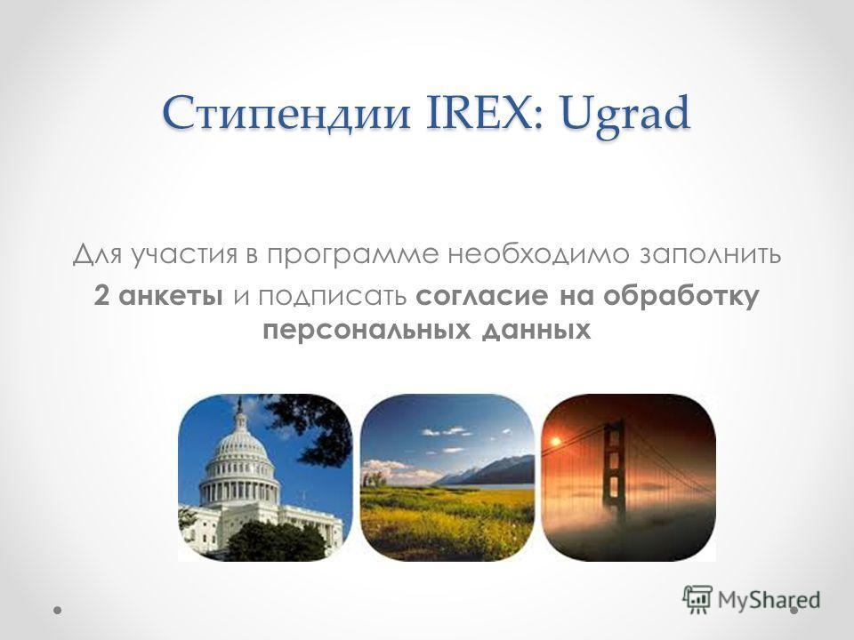 Стипендии IREX: Ugrad Для участия в программе необходимо заполнить 2 анкеты и подписать согласие на обработку персональных данных