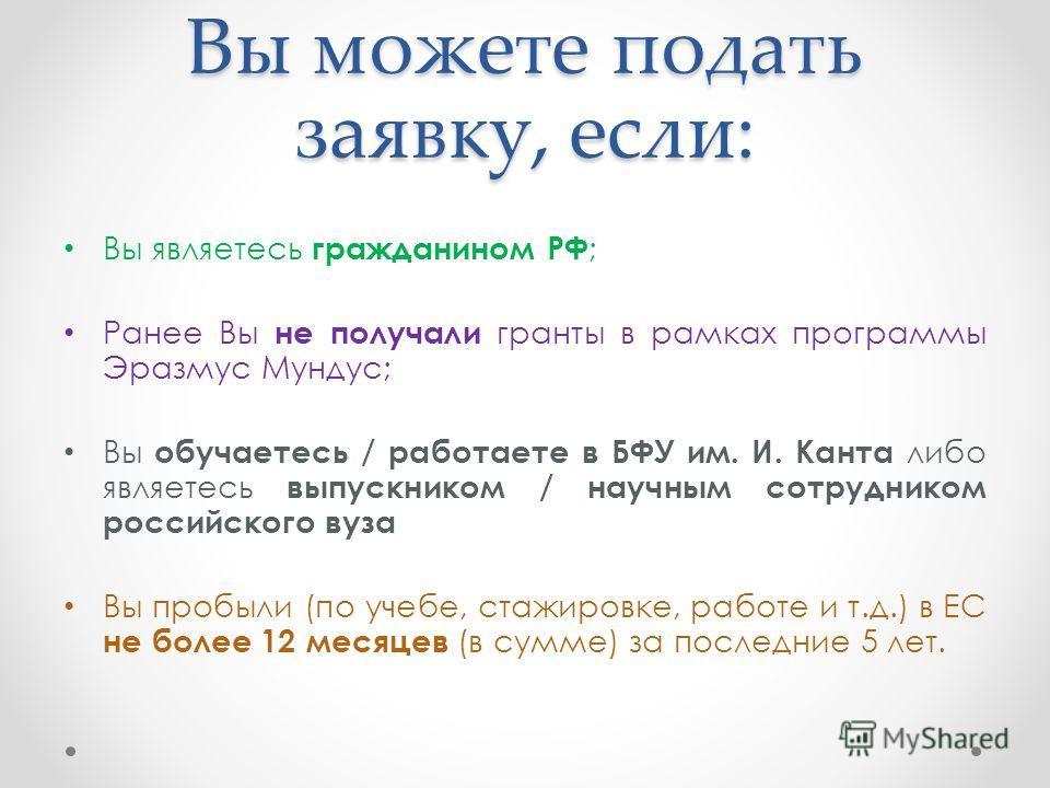 Вы можете подать заявку, если: Вы являетесь гражданином РФ ; Ранее Вы не получали гранты в рамках программы Эразмус Мундус; Вы обучаетесь / работаете в БФУ им. И. Канта либо являетесь выпускником / научным сотрудником российского вуза Вы пробыли (по