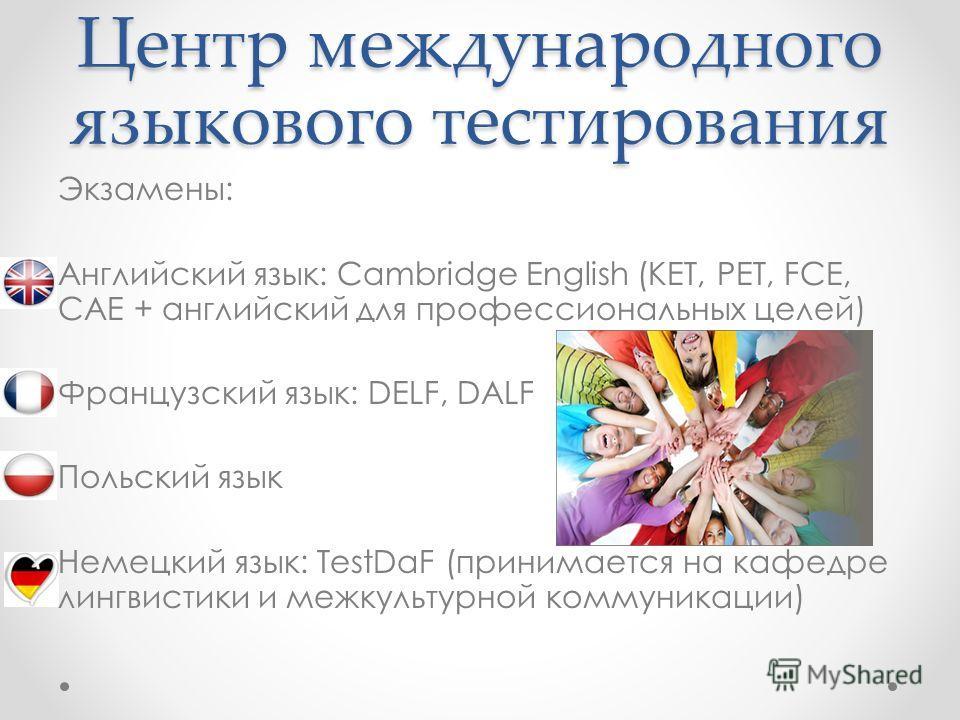 Экзамены: Английский язык: Cambridge English (KET, PET, FCE, CAE + английский для профессиональных целей) Французский язык: DELF, DALF Польский язык Немецкий язык: TestDaF (принимается на кафедре лингвистики и межкультурной коммуникации)