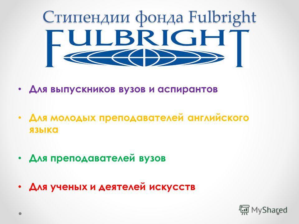 Стипендии фонда Fulbright Для выпускников вузов и аспирантов Для молодых преподавателей английского языка Для преподавателей вузов Для ученых и деятелей искусств