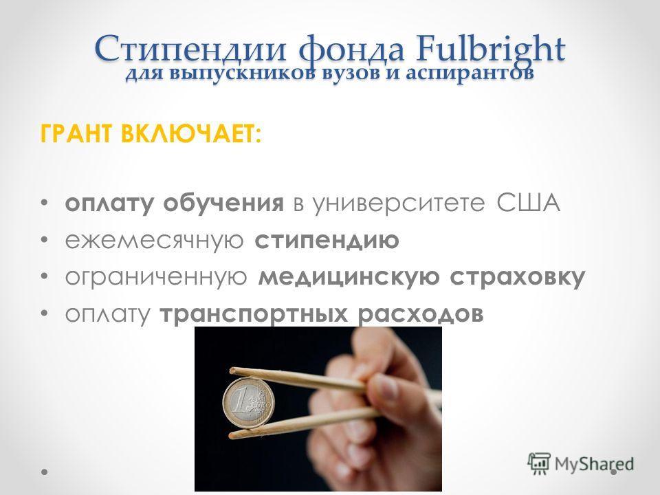 Стипендии фонда Fulbright для выпускников вузов и аспирантов ГРАНТ ВКЛЮЧАЕТ: оплату обучения в университете США ежемесячную стипендию ограниченную медицинскую страховку оплату транспортных расходов